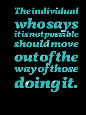 Quotes Picture: the individual who says it is not possible should move ...