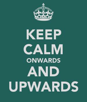 KEEP CALM ONWARDS AND UPWARDS