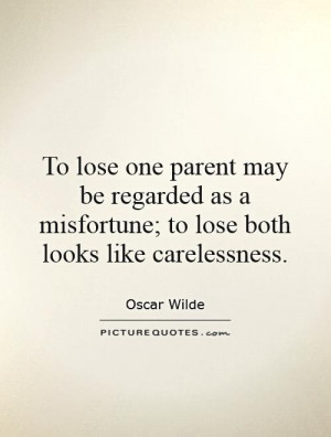 To lose one parent may be regarded as a misfortune; to lose both looks ...