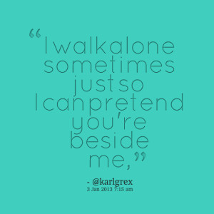 Quotes Picture: i walk alone sometimes just so i can pretend you're ...