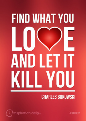 quote by Charles Bukowski find what you love and let it kill you