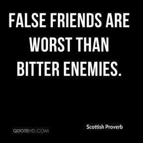 Scottish Proverb - False friends are worst than bitter enemies.