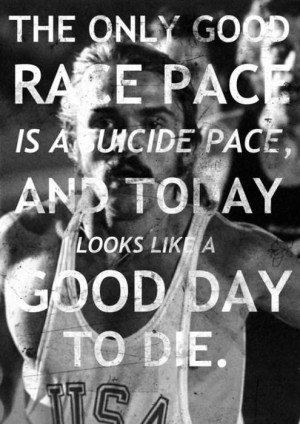 The only good race pace is a suicide pace, and today looks like a good ...