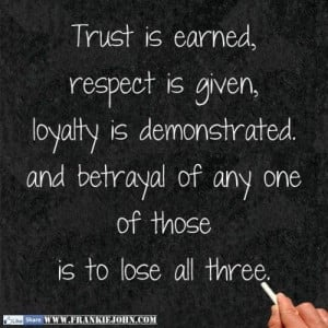 is earned respect is given loyalty is demonstrated and betrayal of any ...