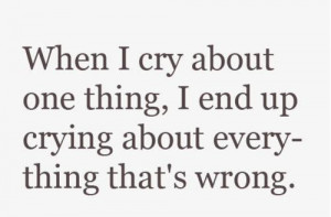 When I cry about one thing, I end up crying about everything that's ...