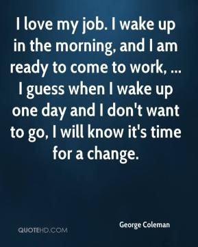 love my job. I wake up in the morning, and I am ready to come to work ...