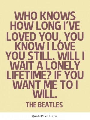 ... quote about love - Who knows how long i've loved you, you know i love
