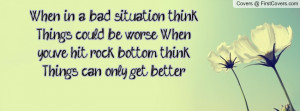 ... '. When you've hit rock bottom think, 'Things can only get better