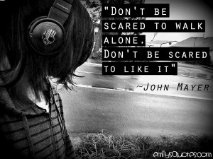 "Be Scared To Walk Alone. Don't Be Scared To Like It "" - John Mayer ..."