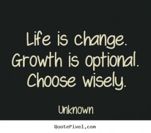 is change growth is optional choose wisely unknown more life quotes ...