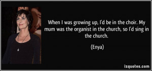 ... mum was the organist in the church, so I'd sing in the church. - Enya