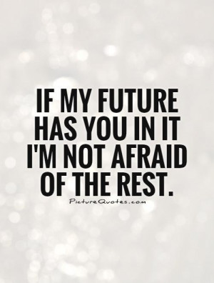 If my future has you in it I'm not afraid of the rest. Picture Quote ...