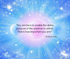You are here to enable the divine purpose of the Universe to unfold ...