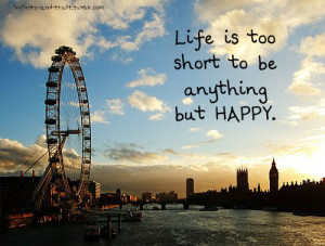 Yeah. Life is just too short. But no matter what, just BE HAPPY ♥