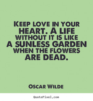 Life quotes - Keep love in your heart. a life without it is like a ...