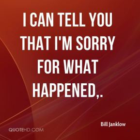Bill Janklow - I can tell you that I'm sorry for what happened.