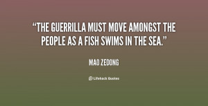 The guerrilla must move amongst the people as a fish swims in the sea ...