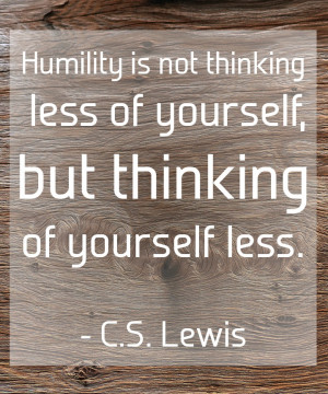 Poster>> Humility is not thinking less of yourself, but thinking of ...