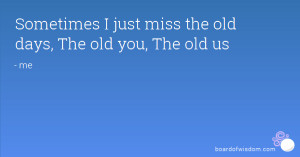 Sometimes I just miss the old days, The old you, The old us