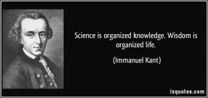 Science is organized knowledge. Wisdom is organized life. - Immanuel ...