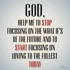 God, help me to stop focusing on the what if's of the future and to ...