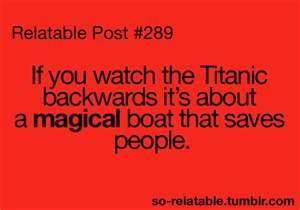If you watch the Titanic backwards it's about a magical boat that ...