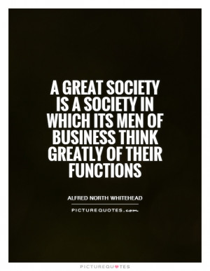 great society is a society in which its men of business think ...