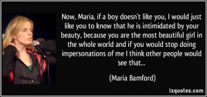 Now, Maria, if a boy doesn't like you, I would just like you to know ...