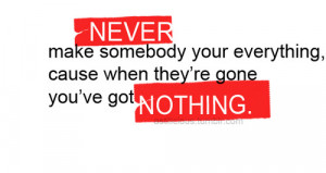 Never make somebody your everything, cause when they're gone you've ...