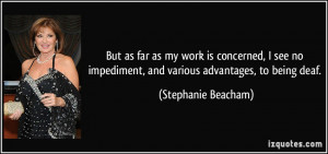 ... impediment, and various advantages, to being deaf. - Stephanie Beacham