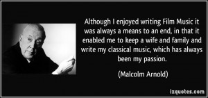 Although I enjoyed writing Film Music it was always a means to an end ...