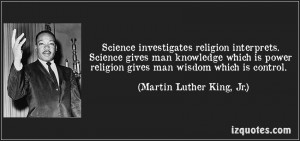 Science investigates religion interprets. Science gives man knowledge ...