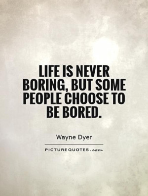 ... is never boring, but some people choose to be bored Picture Quote #1