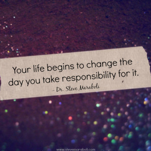 Your life begins to change the day you take responsibility for it ...