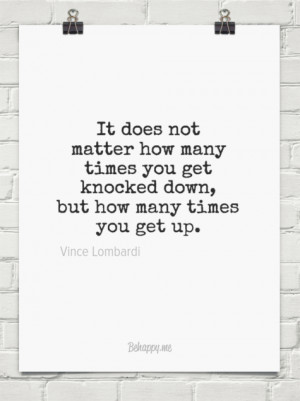 ... get knocked down, but how many times you get up. by Vince Lombardi