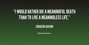 would rather die a meaningful death than to live a meaningless life.