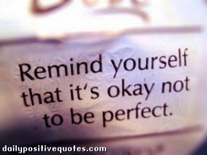 Remind yourself that it's okay not to be perfect.