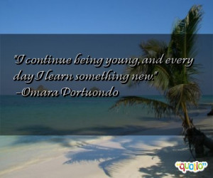 continue being young, and every day I learn something new. -Omara ...