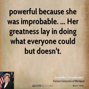 powerful because she was improbable. ... Her greatness lay in doing ...