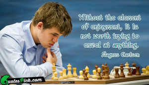 Without The Element Of Enjoyment by magnus-carlsen Picture Quotes