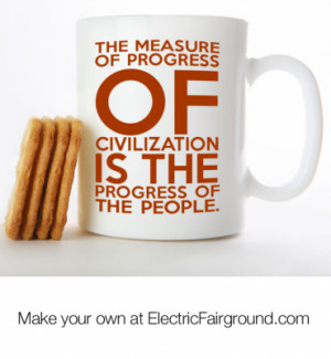 The measure of progress of civilization is the progress of the people ...
