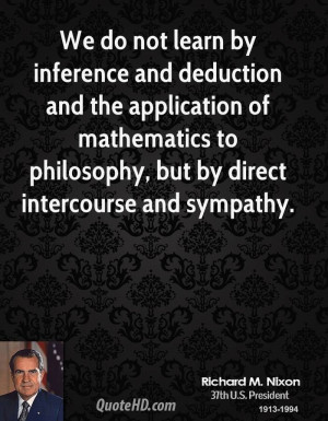 We do not learn by inference and deduction and the application of ...