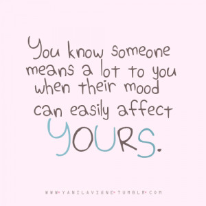 ... someone means a lot to you when their mood can easily affect yours