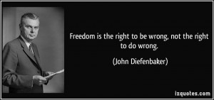 ... the right to be wrong, not the right to do wrong. - John Diefenbaker