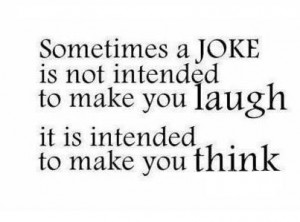 ... is not intended to make you laugh it is intended to make you think