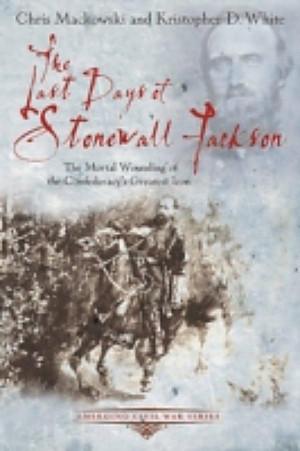 Last Days of Stonewall Jackson, Chris Mackowski, Kristopher White ...