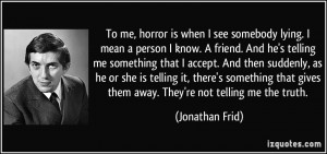 To me, horror is when I see somebody lying. I mean a person I know. A ...