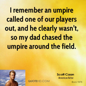 remember an umpire called one of our players out, and he clearly ...