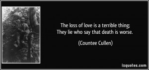 The loss of love is a terrible thing;They lie who say that death is ...