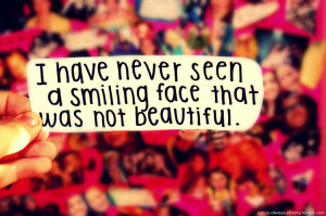 have never seen a smiling face that was not beautiful.